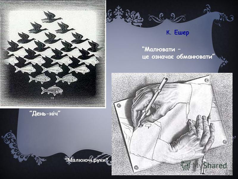 К. Ешер Малювати – це означає обманювати Малюючі руки День-ніч
