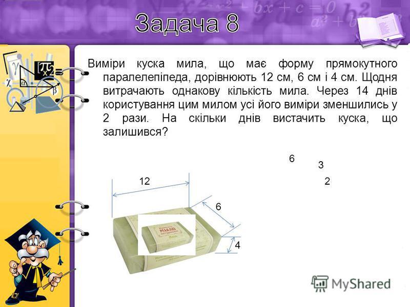 Виміри куска мила, що має форму прямокутного паралелепіпеда, дорівнюють 12 см, 6 см і 4 см. Щодня витрачають однакову кількість мила. Через 14 днів користування цим милом усі його виміри зменшились у 2 рази. На скільки днів вистачить куска, що залиши