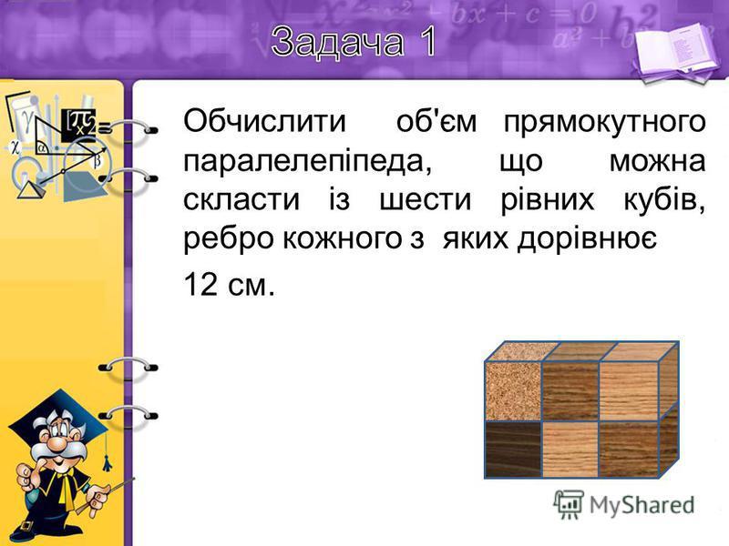 Обчислити об'єм прямокутного паралелепіпеда, що можна скласти із шести рівних кубів, ребро кожного з яких дорівнює 12 см.