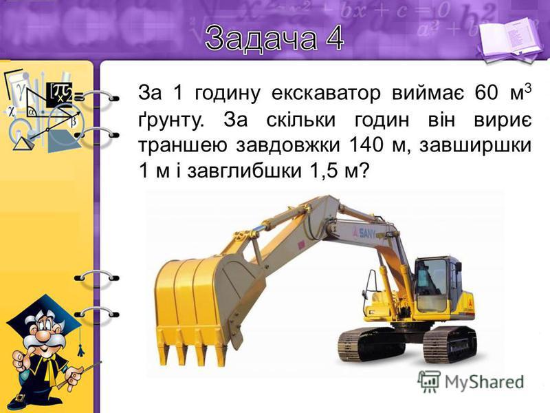 За 1 годину екскаватор виймає 60 м 3 ґрунту. За скільки годин він вириє траншею завдовжки 140 м, завширшки 1 м і завглибшки 1,5 м? Розв'язання: Об'єм траншеї: 140×1×1,5=210 м 3 Отже ґрунту він викине стільки ж - 210 м 3 Якщо за 1 годину екскаватор ви