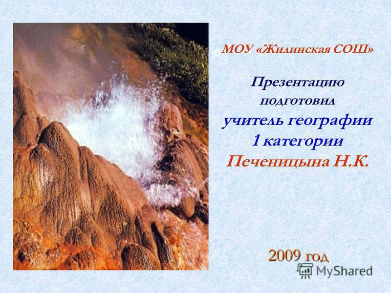 2009 год G МОУ «Жилинская СОШ» Презентацию подготовил учитель географии 1 категории Печеницына Н.К.
