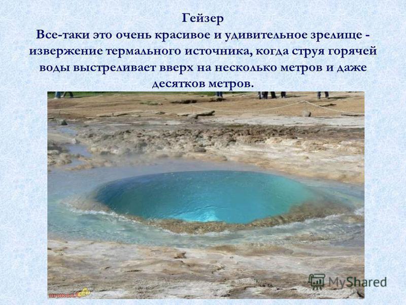 Гейзер Все-таки это очень красивое и удивительное зрелище - извержение термального источника, когда струя горячей воды выстреливает вверх на несколько метров и даже десятков метров.