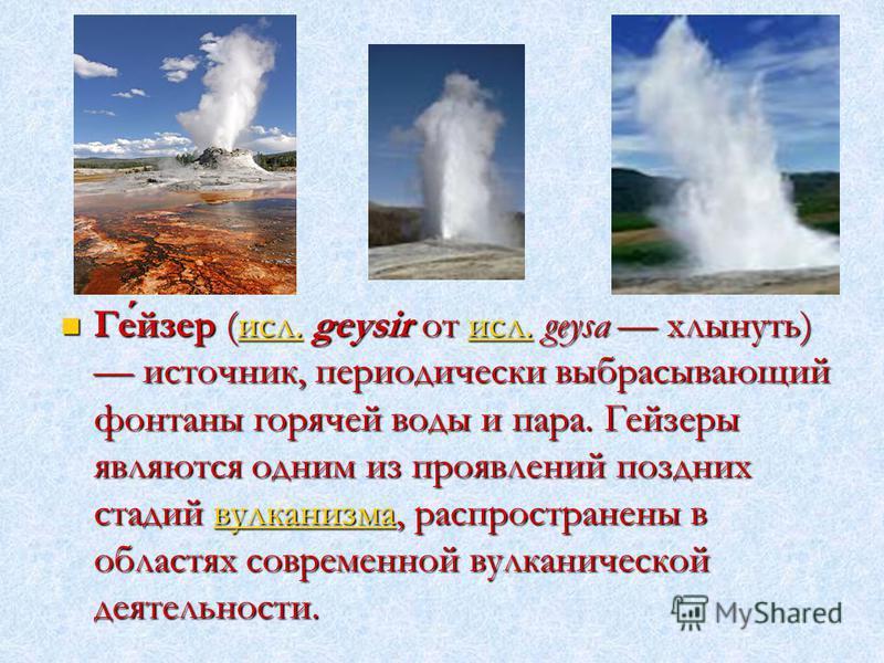 Гейзер (исл. geysir от исл. geysa хлынуть) источник, периодически выбрасывающий фонтаны горячей воды и пара. Гейзеры являются одним из проявлений поздних стадий вулканизма, распространены в областях современной вулканической деятельности. Гейзер (исл