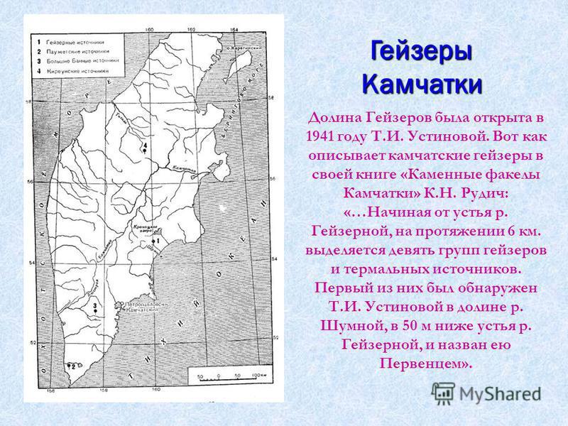 Гейзеры Камчатки Долина Гейзеров была открыта в 1941 году Т.И. Устиновой. Вот как описывает камчатские гейзеры в своей книге «Каменные факелы Камчатки» К.Н. Рудич: «…Начиная от устья р. Гейзерной, на протяжении 6 км. выделяется девять групп гейзеров