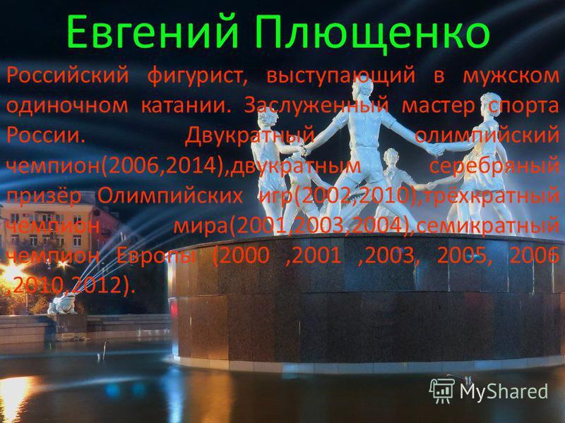 Евгений Плющенко Российский фигурист, выступающий в мужском одиночном катании. Заслуженный мастер спорта России. Двукратный олимпийский чемпион(2006,2014),двукратным серебряный призёр Олимпийских игр(2002,2010),трёхкратный чемпион мира(2001,2003,2004