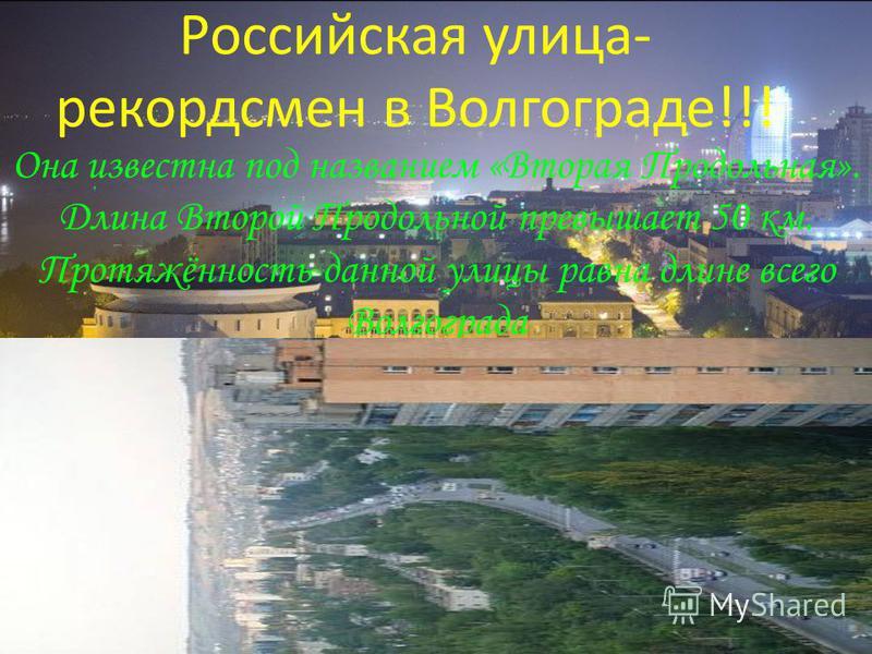 Российская улица- рекордсмен в Волгограде!!! Она известна под названием «Вторая Продольная». Длина Второй Продольной превышает 50 км. Протяжённость данной улицы равна длине всего Волгограда
