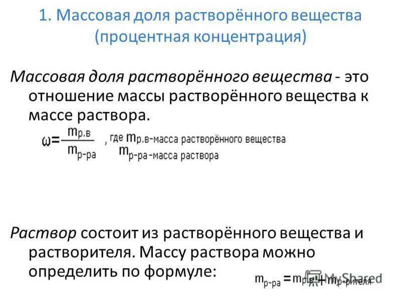 1. Массовая доля растворённого вещества (процентная концентрация) Массовая доля растворённого вещества - это отношение массы растворённого вещества к массе раствора. Раствор состоит из растворённого вещества и растворителя. Массу раствора можно опред