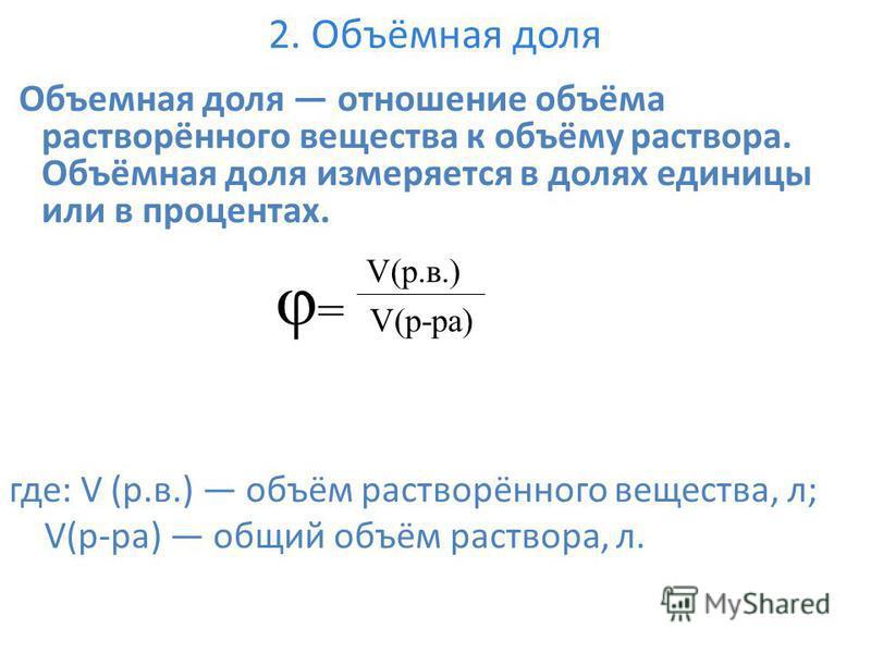 2. Объёмная доля Объемная доля отношение объёма растворённого вещества к объёму раствора. Объёмная доля измеряется в долях единицы или в процентах. где: V (р.в.) объём растворённого вещества, л; V(р-ра) общий объём раствора, л. φ= φ= V(р.в.) V(р-ра)