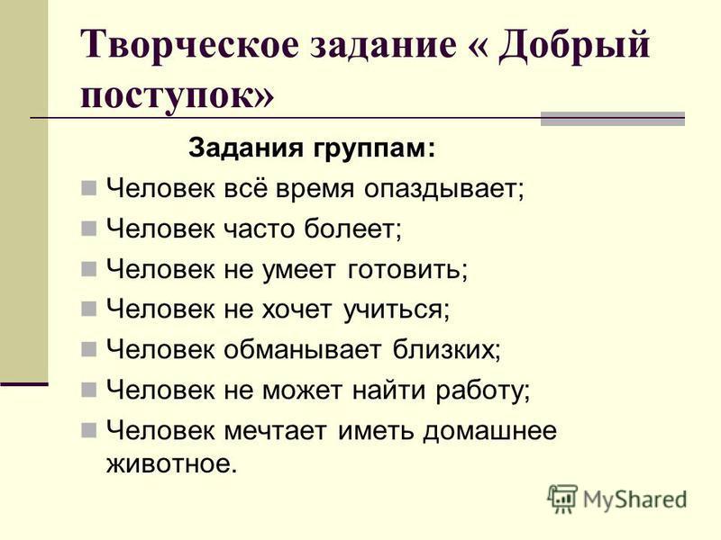 Творческое задание « Добрый поступок» Задания группам: Человек всё время опаздывает; Человек часто болеет; Человек не умеет готовить; Человек не хочет учиться; Человек обманывает близких; Человек не может найти работу; Человек мечтает иметь домашнее