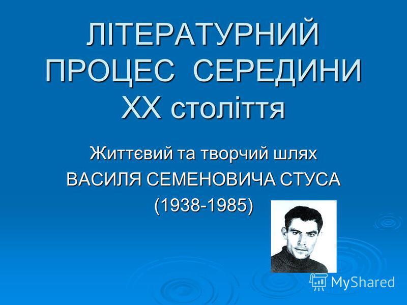 ЛІТЕРАТУРНИЙ ПРОЦЕС СЕРЕДИНИ ХХ століття Життєвий та творчий шлях ВАСИЛЯ СЕМЕНОВИЧА СТУСА (1938-1985)