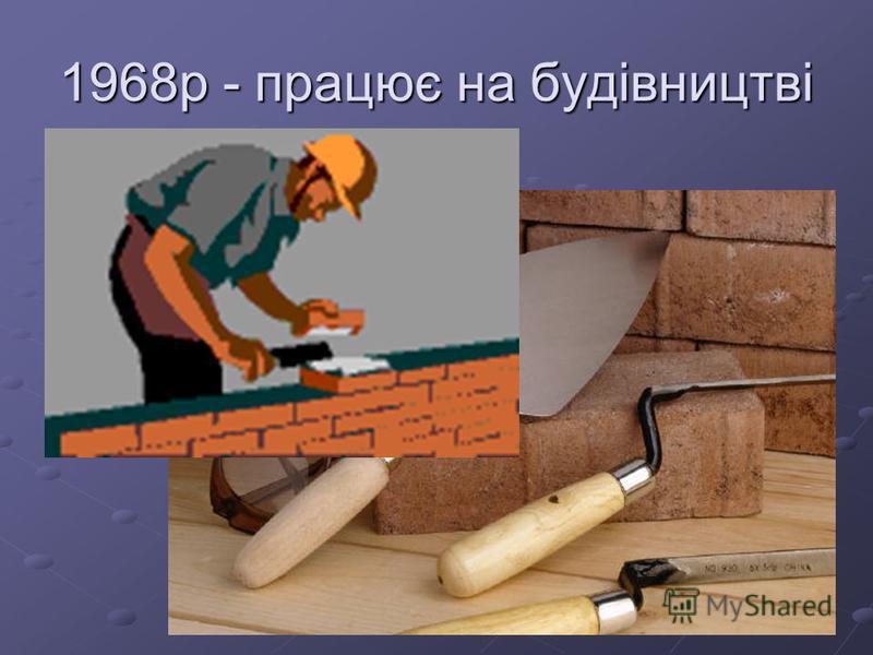 1968р - працює на будівництві