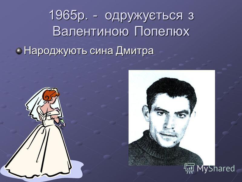1965р. - одружується з Валентиною Попелюх Народжують сина Дмитра