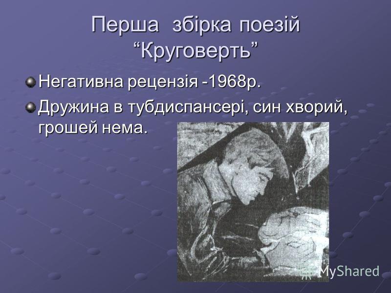 Перша збірка поезій Круговерть Негативна рецензія -1968р. Дружина в тубдиспансері, син хворий, грошей нема.