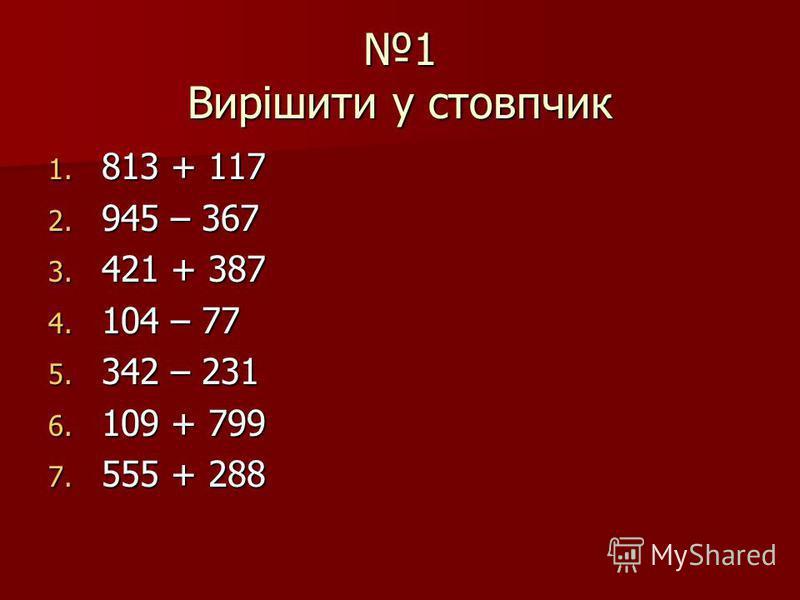 1 Вирішити у стовпчик 1. 813 + 117 2. 945 – 367 3. 421 + 387 4. 104 – 77 5. 342 – 231 6. 109 + 799 7. 555 + 288