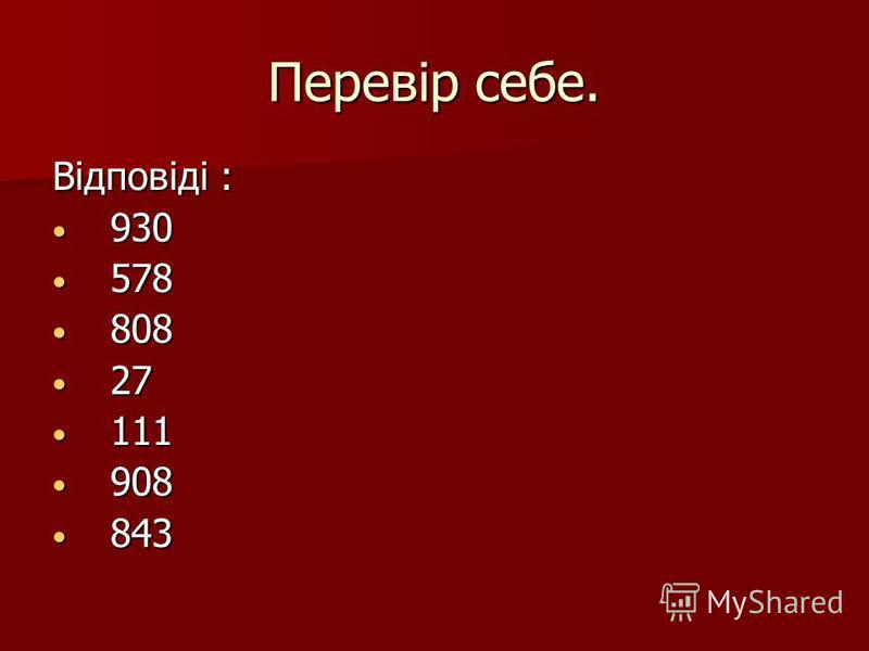 Перевір себе. Відповіді : 930 930 578 578 808 808 27 27 111 111 908 908 843 843