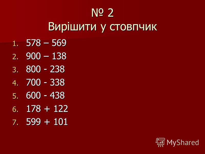 2 Вирішити у стовпчик 2 Вирішити у стовпчик 1. 578 – 569 2. 900 – 138 3. 800 - 238 4. 700 - 338 5. 600 - 438 6. 178 + 122 7. 599 + 101