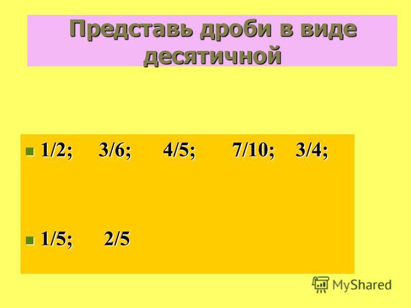 Представь дроби в виде десятичной 1/2; 3/6; 4/5; 7/10; 3/4; 1/2; 3/6; 4/5; 7/10; 3/4; 1/5; 2/5 1/5; 2/5