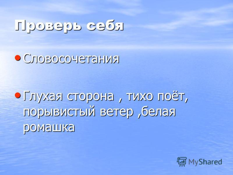 Проверь себя Словосочетания Словосочетания Глухая сторона, тихо поёт, порывистый ветер,белая ромашка Глухая сторона, тихо поёт, порывистый ветер,белая ромашка