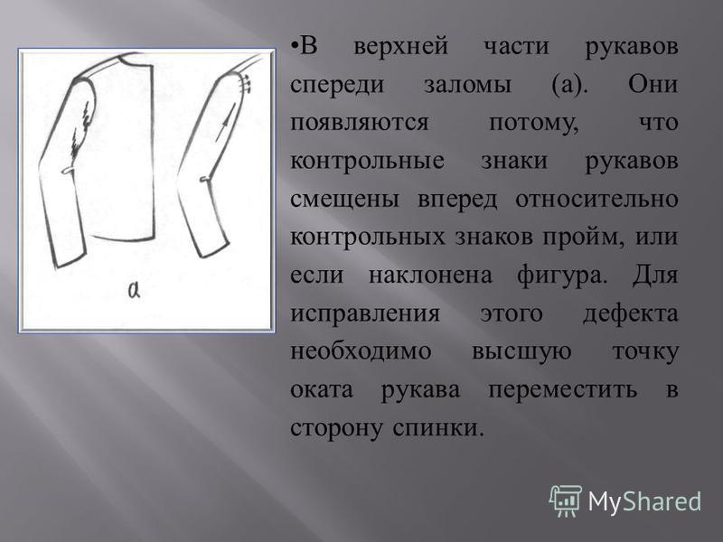В верхней части рукавов спереди заломы ( а ). Они появляются потому, что контрольные знаки рукавов смещены вперед относительно контрольных знаков пройм, или если наклонена фигура. Для исправления этого дефекта необходимо высшую точку оката рукава пер