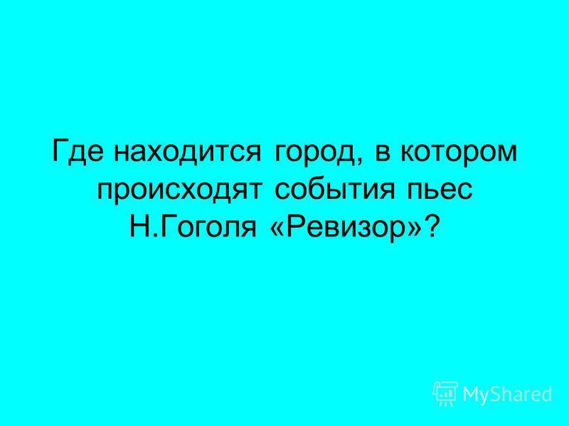 Где находится город, в котором происходят события пьес Н.Гоголя «Ревизор»?