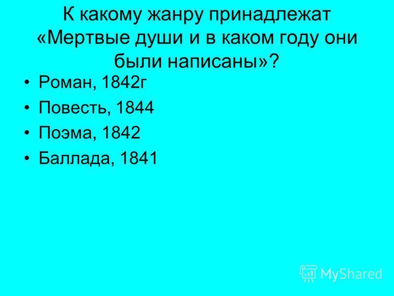 К какому жанру принадлежат «Мертвые души и в каком году они были написаны»? Роман, 1842 г Повесть, 1844 Поэма, 1842 Баллада, 1841