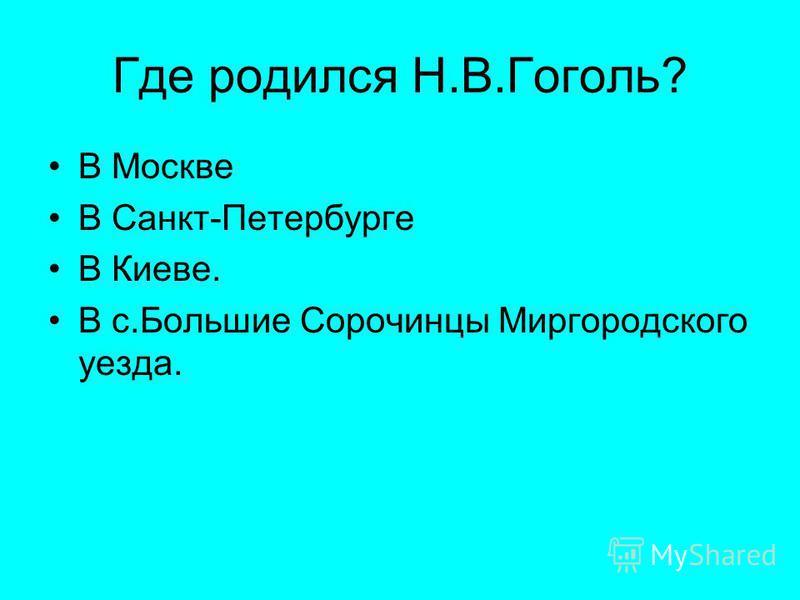 Где родился Н.В.Гоголь? В Москве В Санкт-Петербурге В Киеве. В с.Большие Сорочинцы Миргородского уезда.