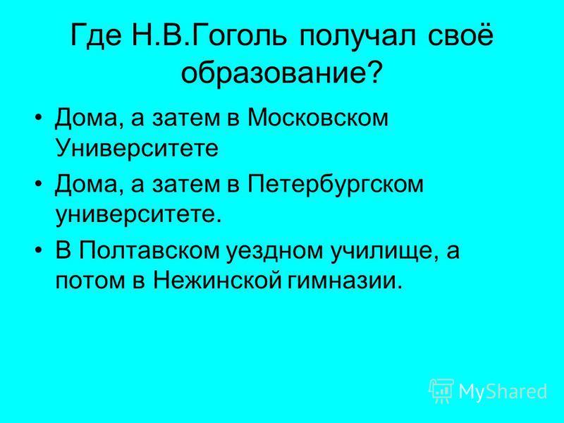 Где Н.В.Гоголь получал своё образование? Дома, а затем в Московском Университете Дома, а затем в Петербургском университете. В Полтавском уездном училище, а потом в Нежинской гимназии.