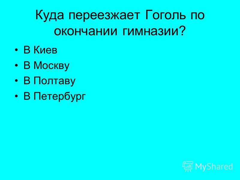Куда переезжает Гоголь по окончании гимназии? В Киев В Москву В Полтаву В Петербург