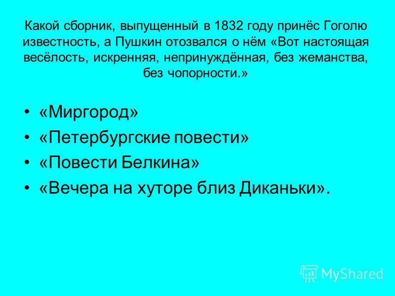 Какой сборник, выпущенный в 1832 году принёс Гоголю известность, а Пушкин отозвался о нём «Вот настоящая весёлость, искренняя, непринуждённая, без жеманства, без чопорности.» «Миргород» «Петербургские повести» «Повести Белкина» «Вечера на хуторе близ