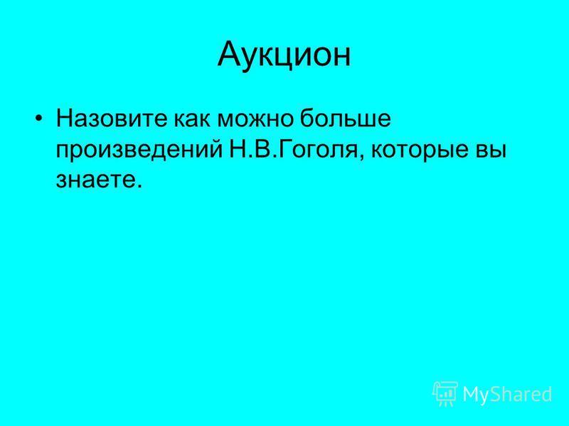 Аукцион Назовите как можно больше произведений Н.В.Гоголя, которые вы знаете.