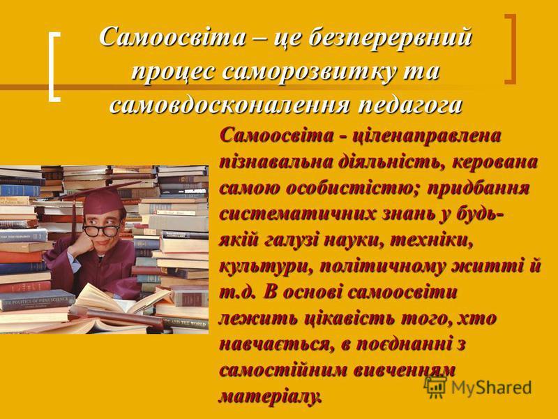 Самоосвіта – це безперервний процес саморозвитку та самовдосконалення педагога Самоосвіта - ціленаправлена пізнавальна діяльність, керована самою особистістю; придбання систематичних знань у будь- якій галузі науки, техніки, культури, політичному жит