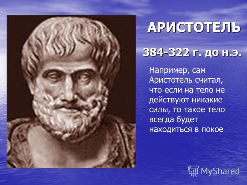 АРИСТОТЕЛЬ 384-322 г. до н.э. Например, сам Аристотель считал, что если на тело не действуют никакие силы, то такое тело всегда будет находиться в покое