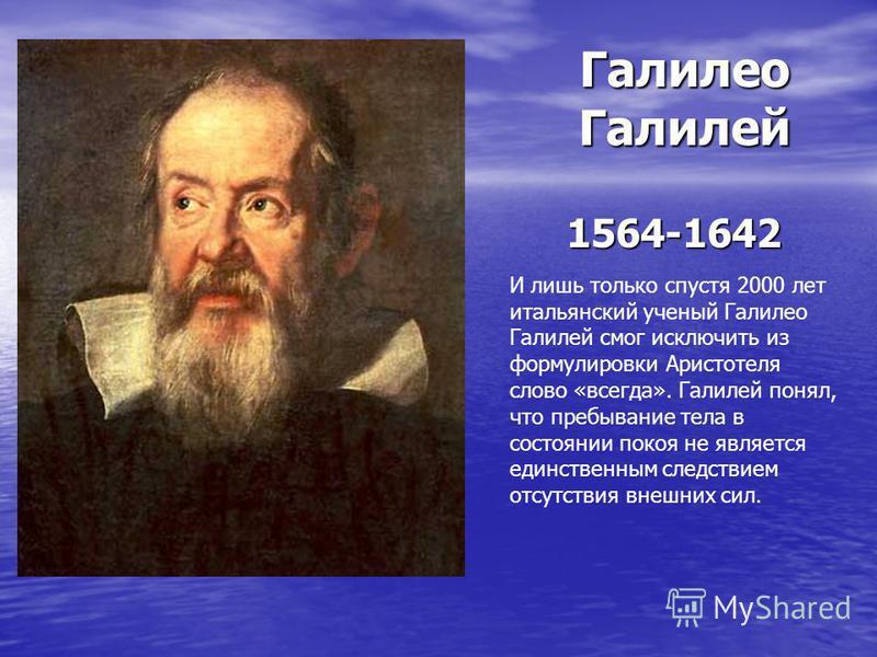 Галилео Галилей 1564-1642 И лишь только спустя 2000 лет итальянский ученый Галилео Галилей смог исключить из формулировки Аристотеля слово «всегда». Галилей понял, что пребывание тела в состоянии покоя не является единственным следствием отсутствия в
