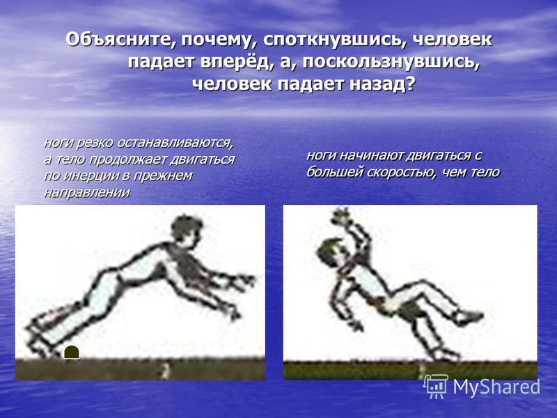 ноги начинают двигаться с большей скоростью, чем тело ноги резко останавливаются, а тело продолжает двигаться по инерции в прежнем направлении Объясните, почему, споткнувшись, человек падает вперёд, а, поскользнувшись, человек падает назад?