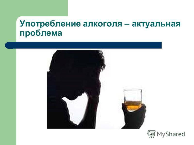 Употребление алкоголя – актуальная проблема