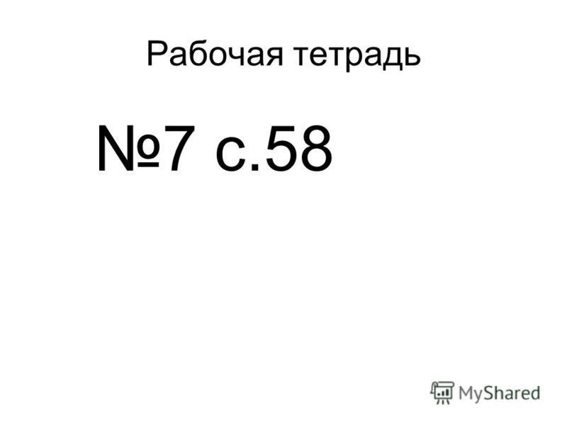 Рабочая тетрадь 7 с.58