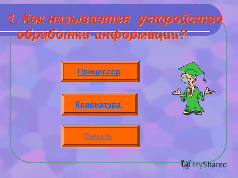 1. Как называется устройство обработки информации? Процессор Клавиатура Память