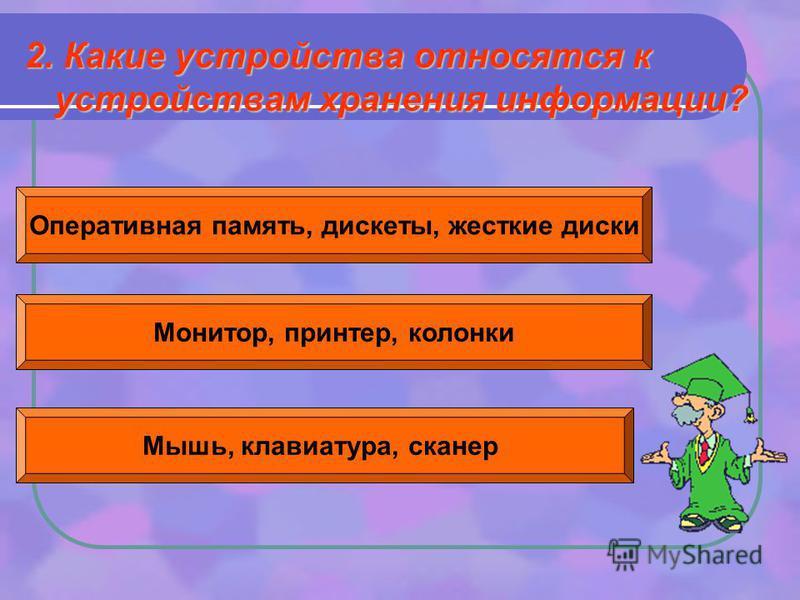 2. Какие устройства относятся к устройствам хранения информации? Оперативная память, дискеты, жесткие диски Монитор, принтер, колонки Мышь, клавиатура, сканер