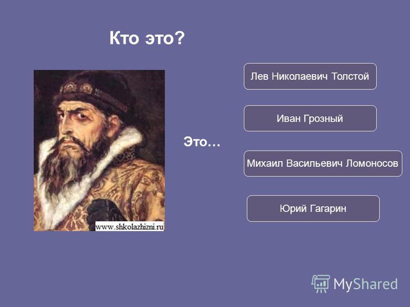 Это… Иван Грозный Лев Николаевич Толстой Михаил Васильевич Ломоносов Юрий Гагарин Кто это?