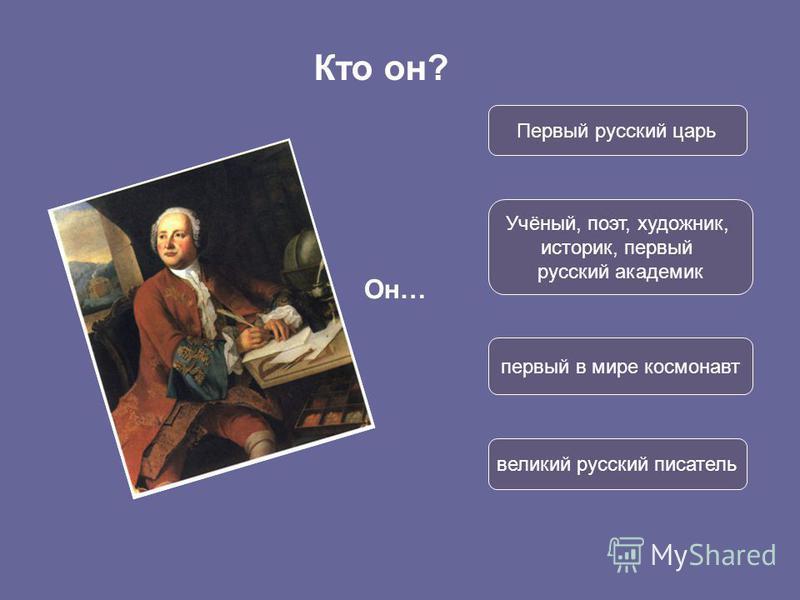 Кто он? Он… Первый русский царь Учёный, поэт, художник, историк, первый русский академик первый в мире космонавт великий русский писатель