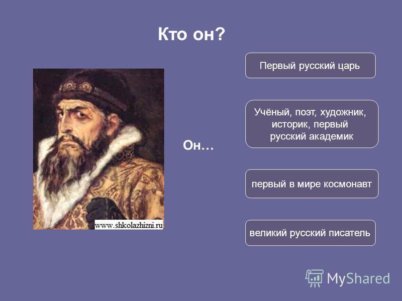Кто он? Он… Первый русский царь первый в мире космонавт великий русский писатель Учёный, поэт, художник, историк, первый русский академик