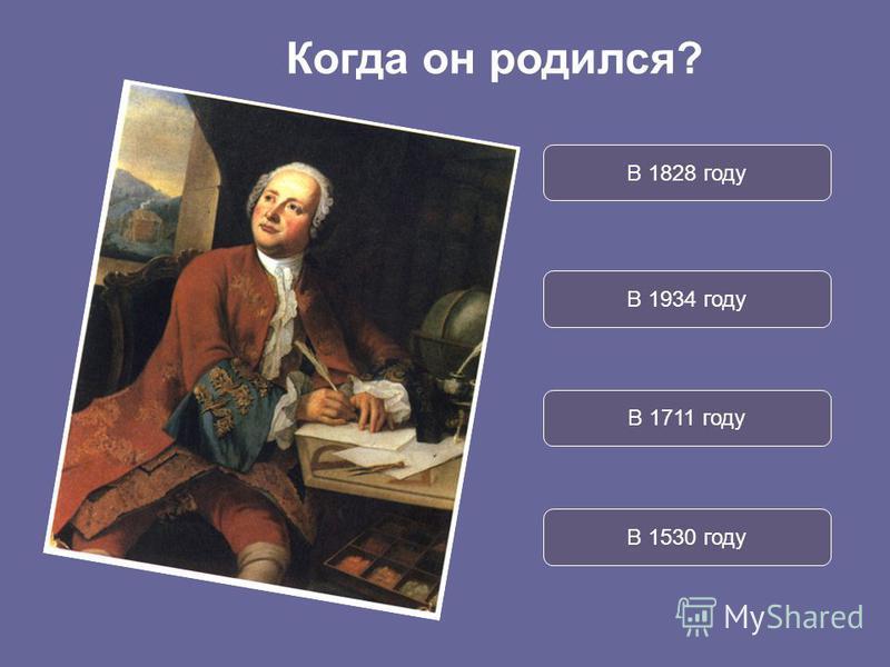 В 1828 году В 1934 году В 1711 году В 1530 году Когда он родился?