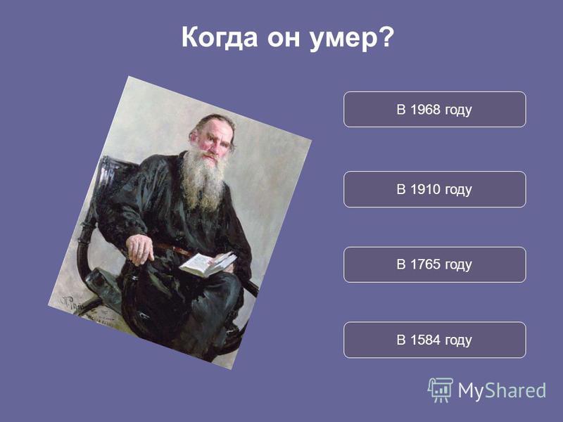 В 1968 году В 1910 году В 1765 году В 1584 году Когда он умер?