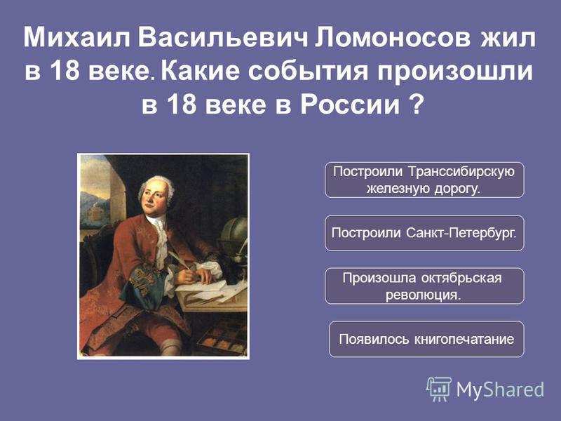 Построили Транссибирскую железную дорогу. Построили Санкт-Петербург. Произошла октябрьская революция. Появилось книгопечатание Михаил Васильевич Ломоносов жил в 18 веке. Какие события произошли в 18 веке в России ?