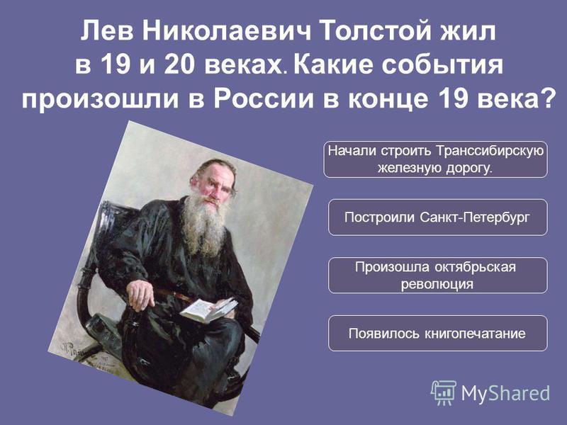 Начали строить Транссибирскую железную дорогу. Построили Санкт-Петербург Произошла октябрьская революция Появилось книгопечатание Лев Николаевич Толстой жил в 19 и 20 веках. Какие события произошли в России в конце 19 века?