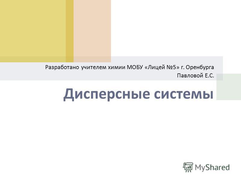 Дисперсные системы Разработано учителем химии МОБУ « Лицей 5» г. Оренбурга Павловой Е. С.