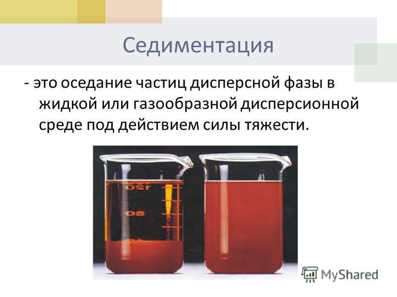 Седиментация - это оседание частиц дисперсной фазы в жидкой или газообразной дисперсионной среде под действием силы тяжести.