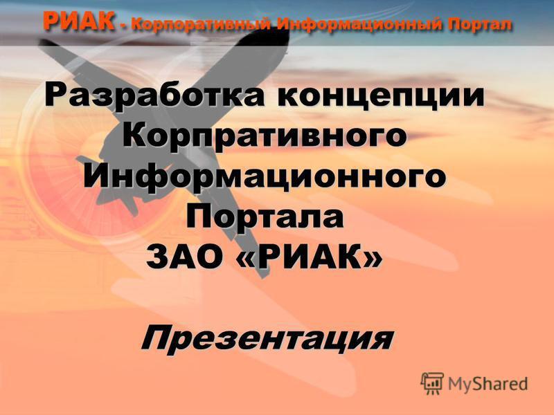 Разработка концепции Корпративного Информационного Портала ЗАО «РИАК» Презентация