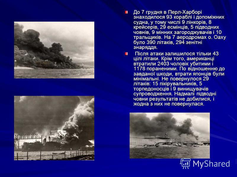 До 7 грудня в Перл-Харборі знаходилося 93 кораблі і допоміжних судна, у тому числі 9 лінкорів, 8 крейсерів, 29 есмінців, 5 підводних човнів, 9 мінних загороджувачів і 10 тральщиків. На 7 аеродромах о. Оаху було 390 літаків, 294 зенітні знаряддя. Післ