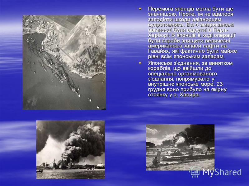 Перемога японців могла бути ще значнішою. Проте, їм не вдалося заподіяти шкоди авіаносцям супротивника. Всі 4 американські авіаносці були відсутні в Перл- Харборі. В японців в ході операції були спроби знищити величезні американські запаси нафти на Г